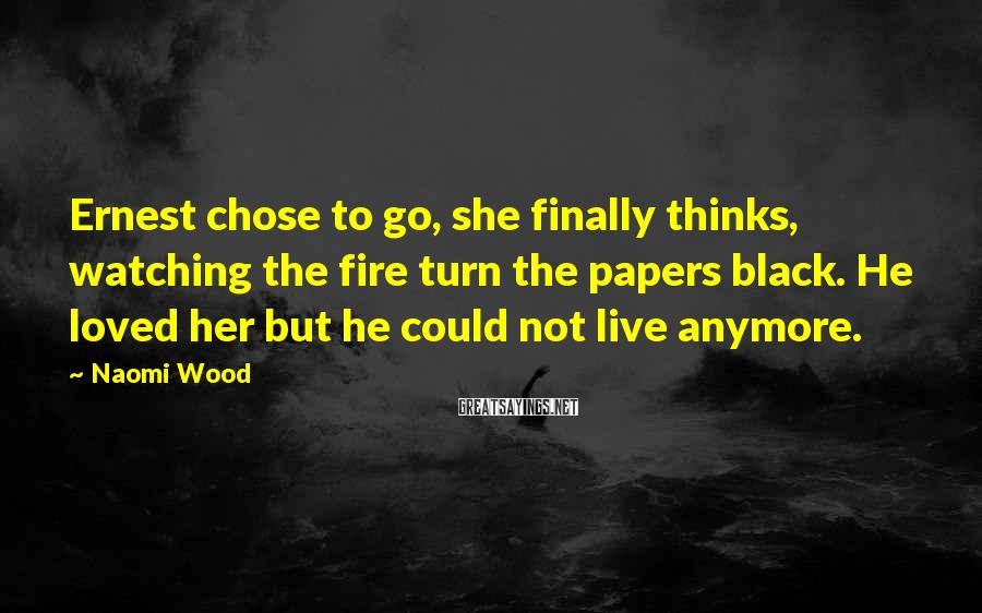 Naomi Wood Sayings: Ernest chose to go, she finally thinks, watching the fire turn the papers black. He