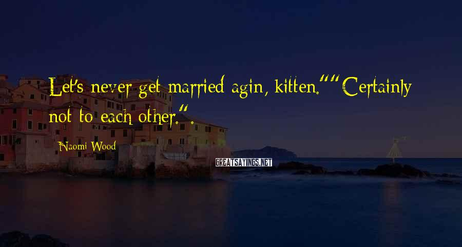"""Naomi Wood Sayings: Let's never get married agin, kitten.""""""""Certainly not to each other.""""."""