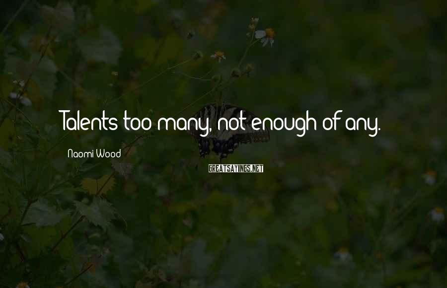Naomi Wood Sayings: Talents too many, not enough of any.