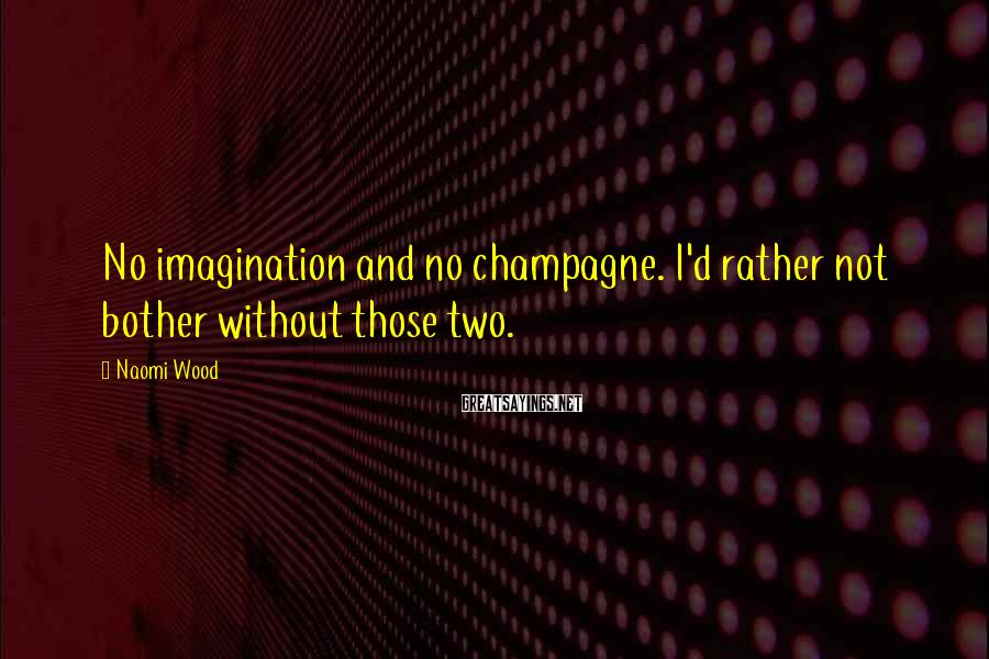 Naomi Wood Sayings: No imagination and no champagne. I'd rather not bother without those two.