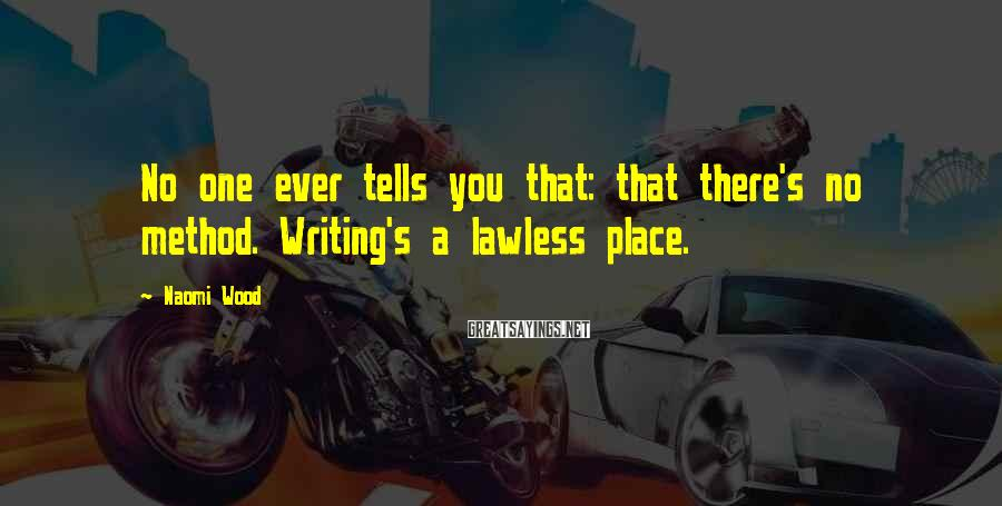 Naomi Wood Sayings: No one ever tells you that: that there's no method. Writing's a lawless place.
