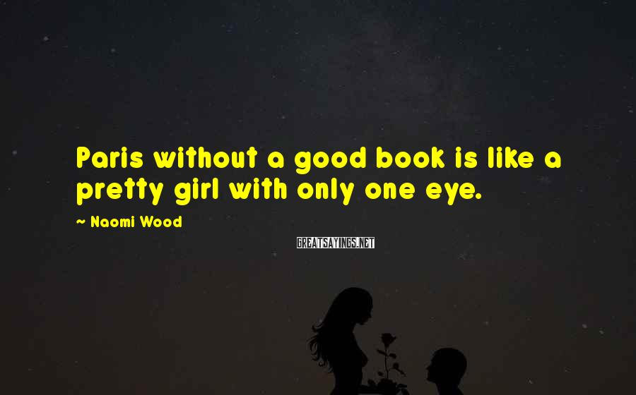 Naomi Wood Sayings: Paris without a good book is like a pretty girl with only one eye.