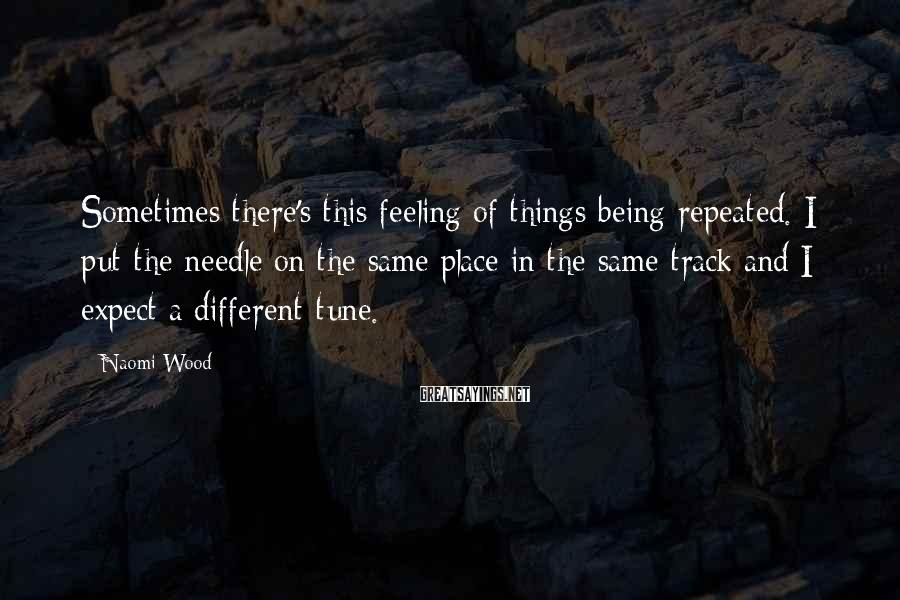 Naomi Wood Sayings: Sometimes there's this feeling of things being repeated. I put the needle on the same
