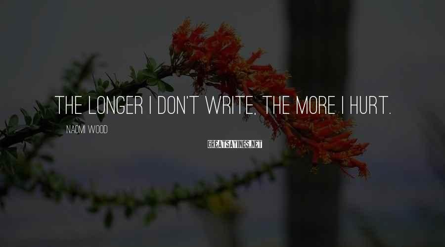 Naomi Wood Sayings: The longer I don't write, the more I hurt.