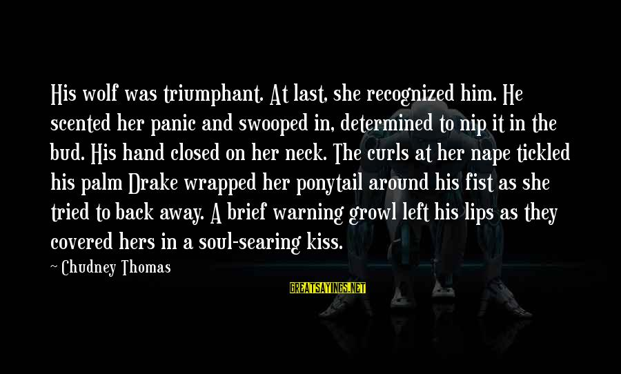 Nape Sayings By Chudney Thomas: His wolf was triumphant. At last, she recognized him. He scented her panic and swooped