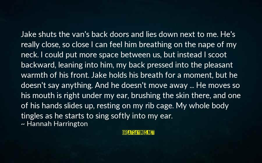 Nape Sayings By Hannah Harrington: Jake shuts the van's back doors and lies down next to me. He's really close,
