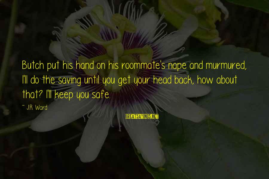 Nape Sayings By J.R. Ward: Butch put his hand on his roommate's nape and murmured, I'll do the saving until