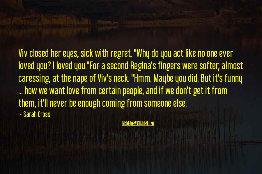"""Nape Sayings By Sarah Cross: Viv closed her eyes, sick with regret. """"Why do you act like no one ever"""