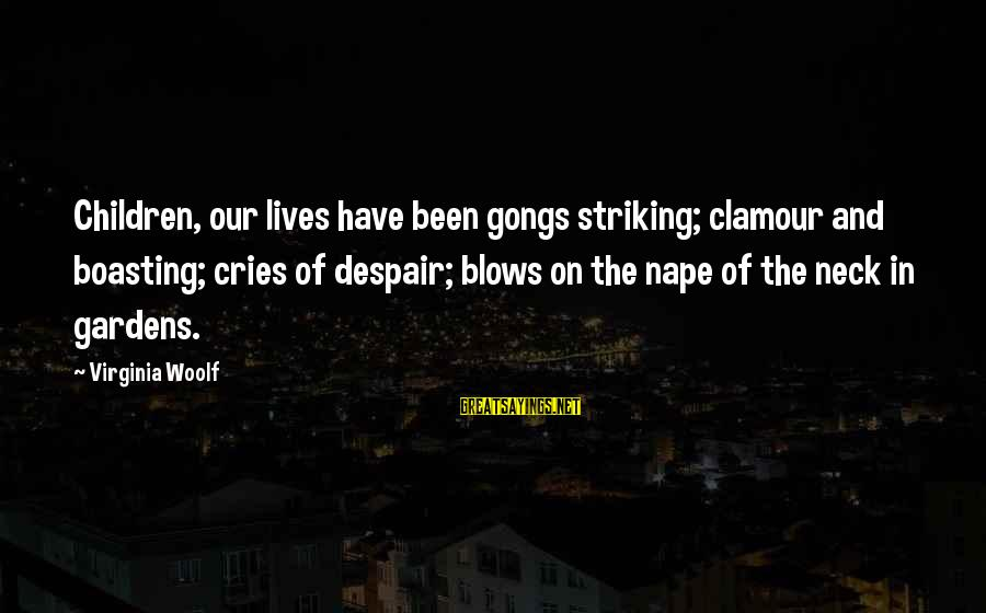 Nape Sayings By Virginia Woolf: Children, our lives have been gongs striking; clamour and boasting; cries of despair; blows on