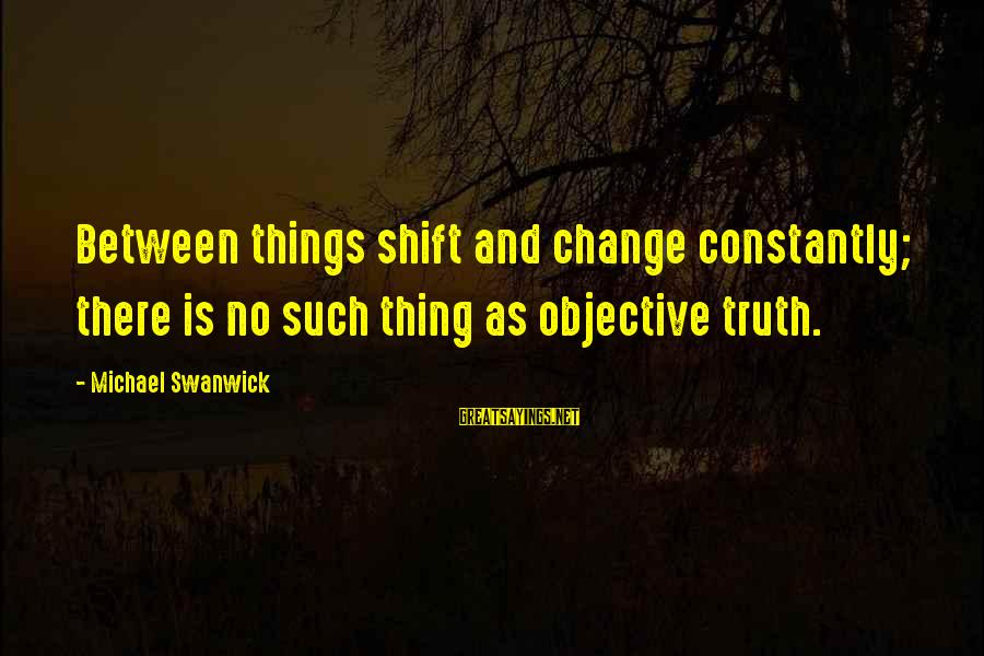 Napoleon Dynamite Liger Sayings By Michael Swanwick: Between things shift and change constantly; there is no such thing as objective truth.