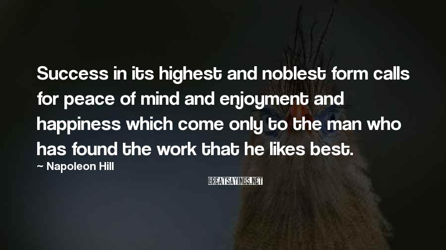 Napoleon Hill Sayings: Success in its highest and noblest form calls for peace of mind and enjoyment and