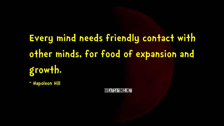 Napoleon Hill Sayings: Every mind needs friendly contact with other minds, for food of expansion and growth.
