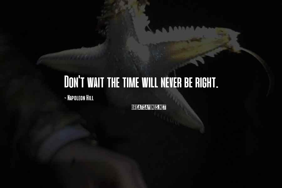 Napoleon Hill Sayings: Don't wait the time will never be right.
