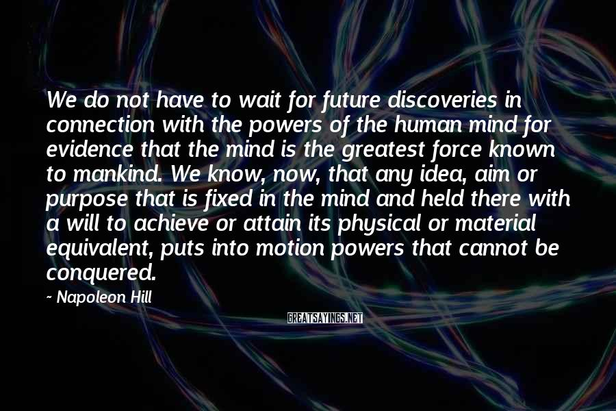 Napoleon Hill Sayings: We do not have to wait for future discoveries in connection with the powers of