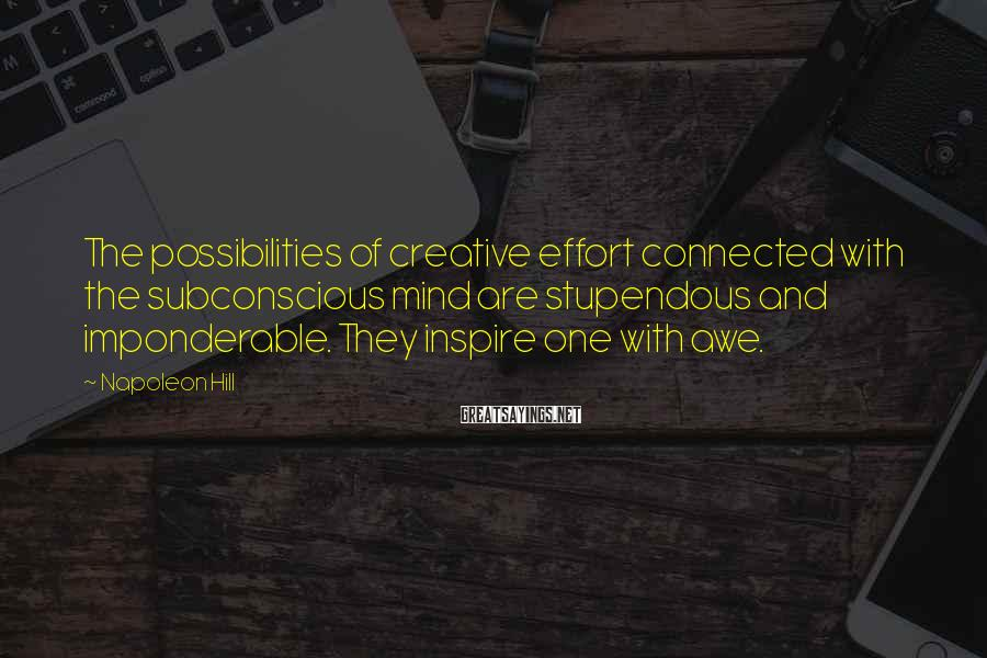 Napoleon Hill Sayings: The possibilities of creative effort connected with the subconscious mind are stupendous and imponderable. They