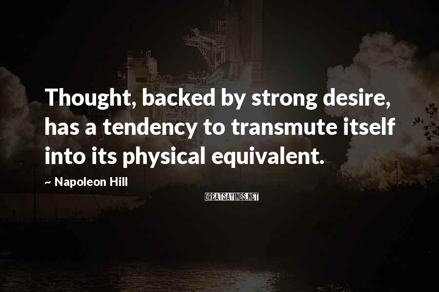 Napoleon Hill Sayings: Thought, backed by strong desire, has a tendency to transmute itself into its physical equivalent.