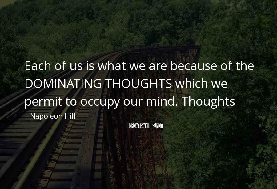 Napoleon Hill Sayings: Each of us is what we are because of the DOMINATING THOUGHTS which we permit