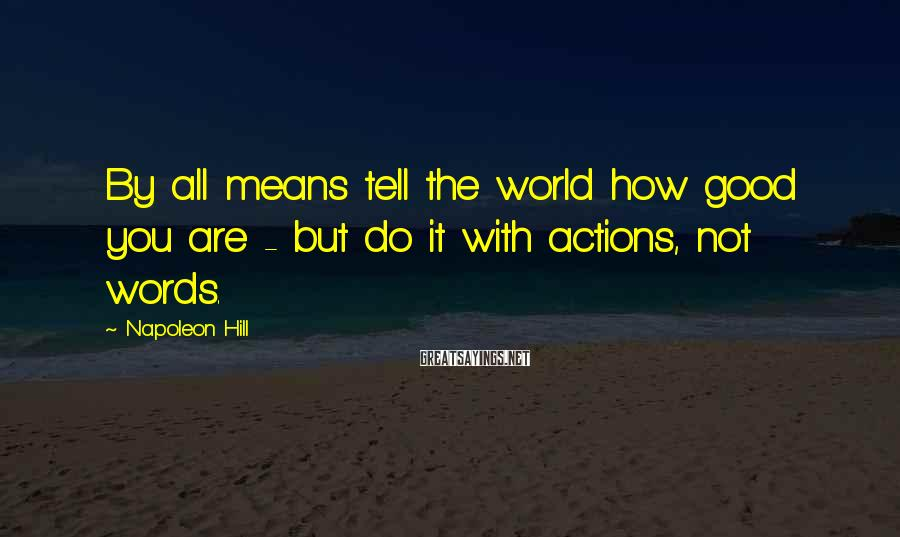 Napoleon Hill Sayings: By all means tell the world how good you are - but do it with
