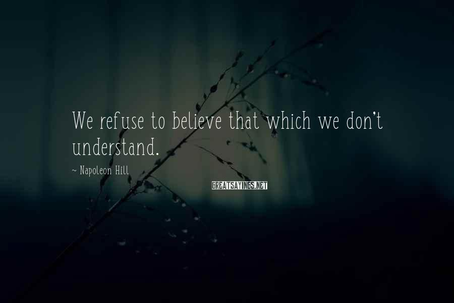 Napoleon Hill Sayings: We refuse to believe that which we don't understand.