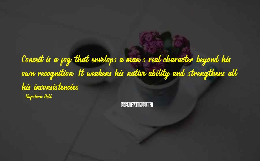Napoleon Hill Sayings: Conceit is a fog that envelops a man's real character beyond his own recognition. It