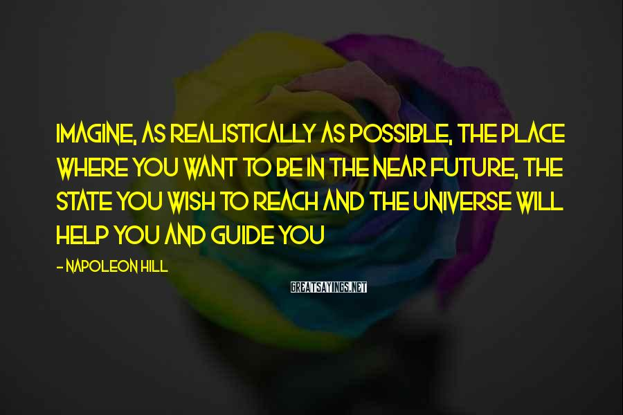 Napoleon Hill Sayings: Imagine, as realistically as possible, the place where you want to be in the near