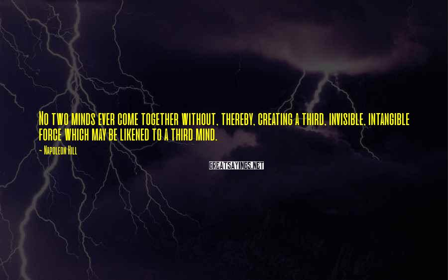 Napoleon Hill Sayings: No two minds ever come together without, thereby, creating a third, invisible, intangible force which