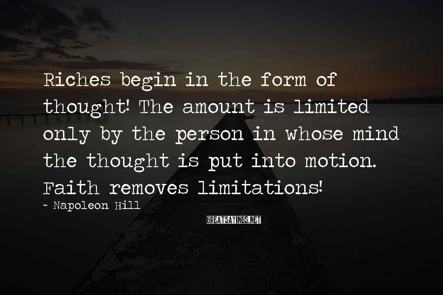 Napoleon Hill Sayings: Riches begin in the form of thought! The amount is limited only by the person