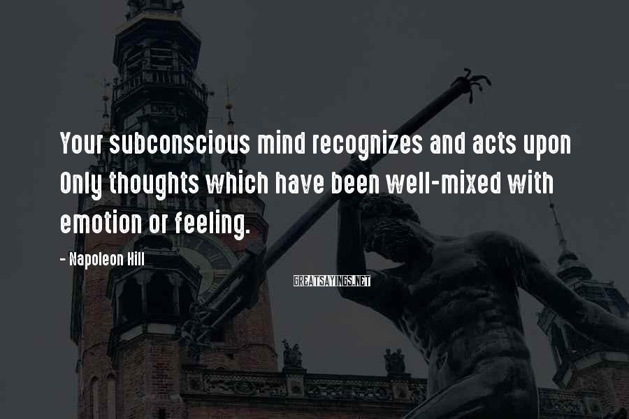 Napoleon Hill Sayings: Your subconscious mind recognizes and acts upon Only thoughts which have been well-mixed with emotion
