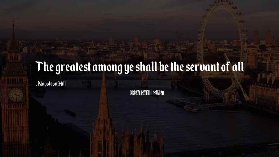 Napoleon Hill Sayings: The greatest among ye shall be the servant of all