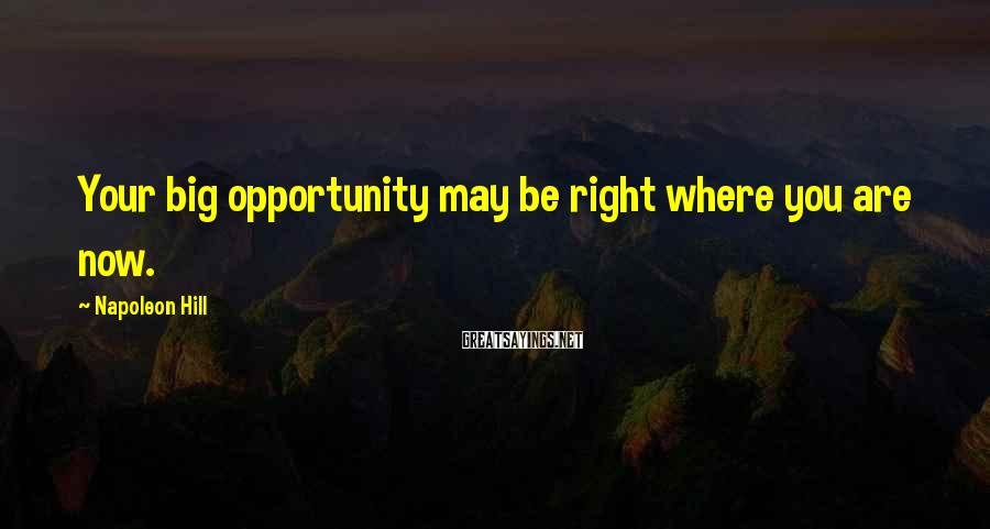 Napoleon Hill Sayings: Your big opportunity may be right where you are now.