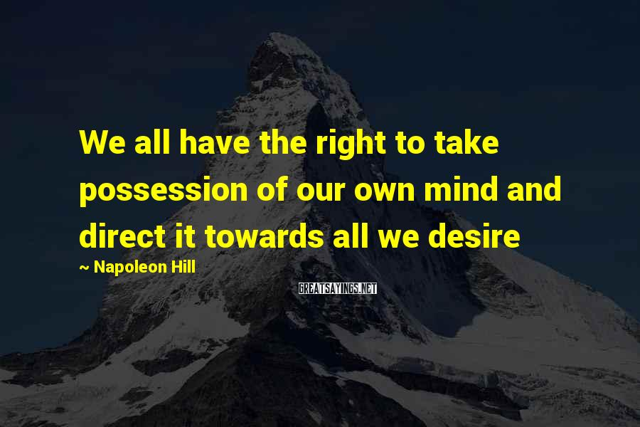 Napoleon Hill Sayings: We all have the right to take possession of our own mind and direct it