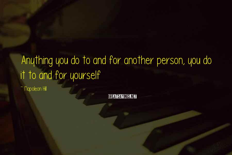 Napoleon Hill Sayings: Anything you do to and for another person, you do it to and for yourself