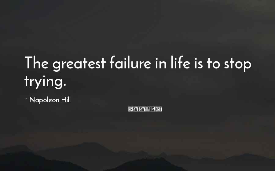 Napoleon Hill Sayings: The greatest failure in life is to stop trying.