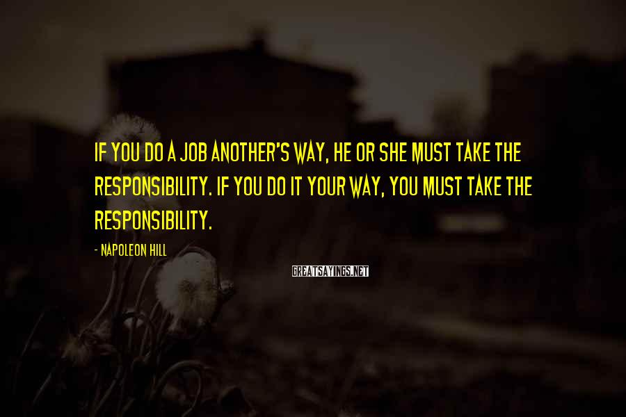 Napoleon Hill Sayings: If you do a job another's way, he or she must take the responsibility. If