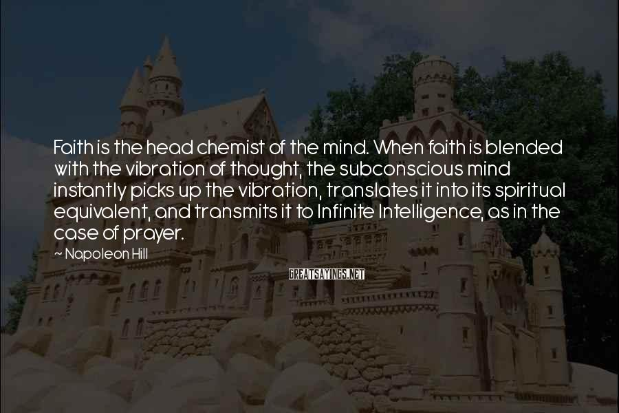 Napoleon Hill Sayings: Faith is the head chemist of the mind. When faith is blended with the vibration