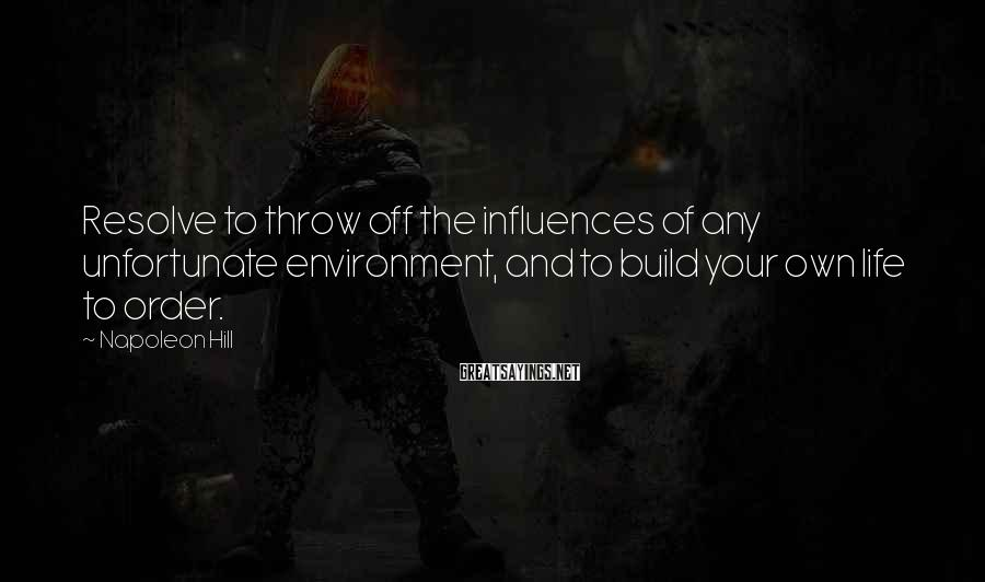Napoleon Hill Sayings: Resolve to throw off the influences of any unfortunate environment, and to build your own