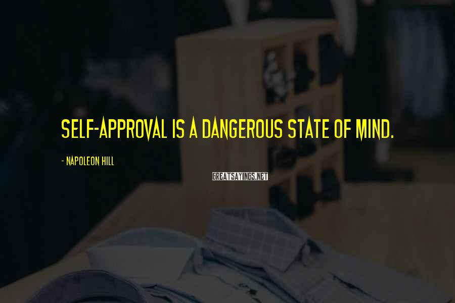Napoleon Hill Sayings: Self-approval is a dangerous state of mind.