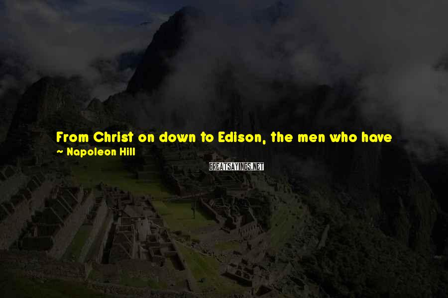 Napoleon Hill Sayings: From Christ on down to Edison, the men who have achieved most have been those