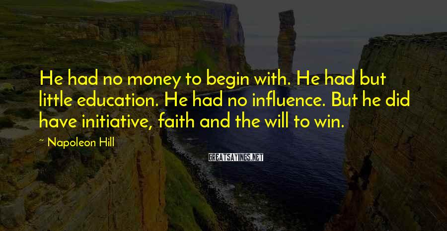 Napoleon Hill Sayings: He had no money to begin with. He had but little education. He had no