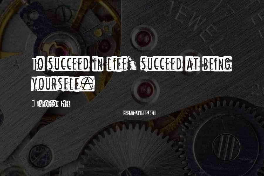 Napoleon Hill Sayings: To succeed in life, succeed at being yourself.