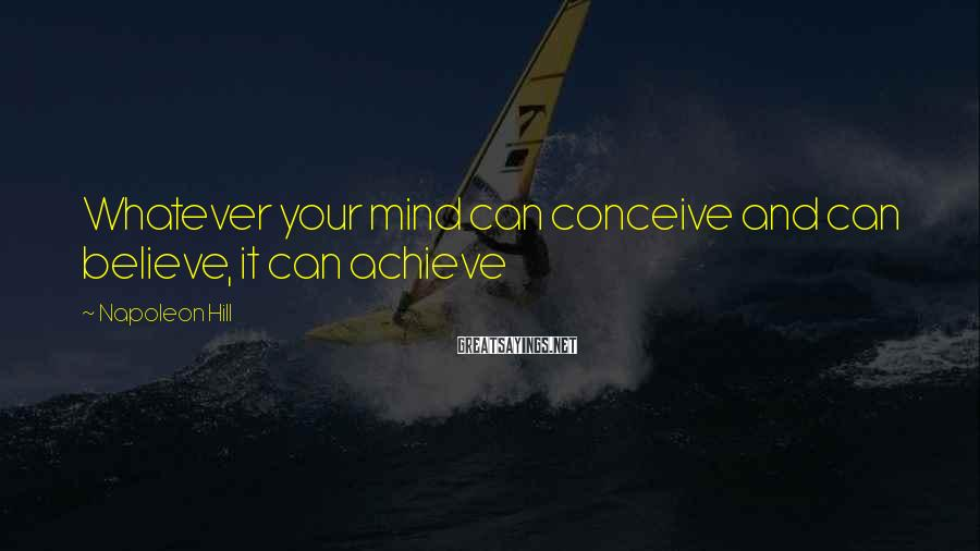 Napoleon Hill Sayings: Whatever your mind can conceive and can believe, it can achieve