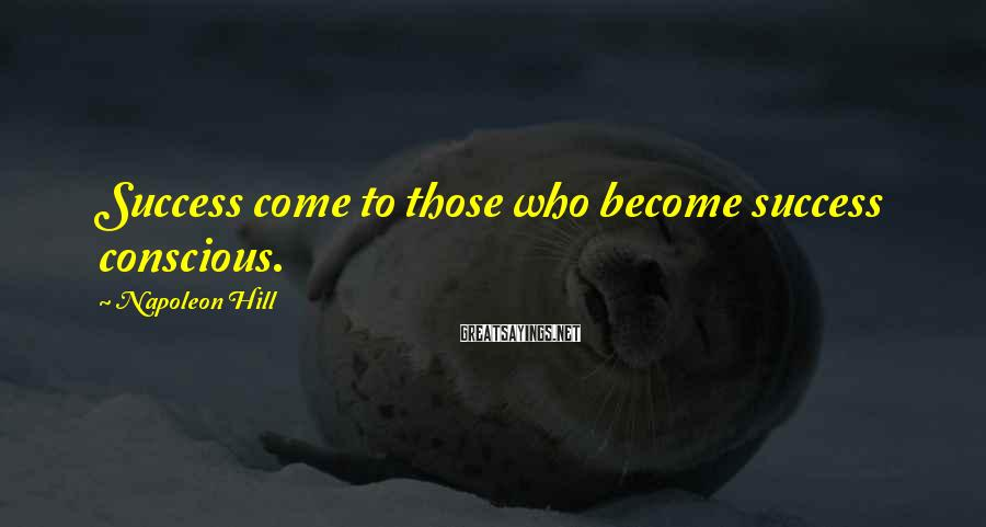Napoleon Hill Sayings: Success come to those who become success conscious.