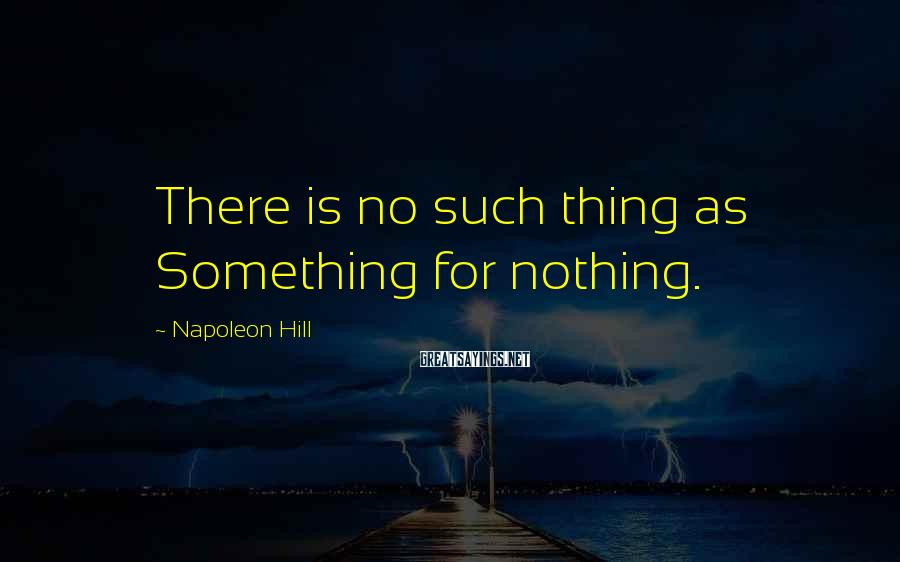 Napoleon Hill Sayings: There is no such thing as Something for nothing.