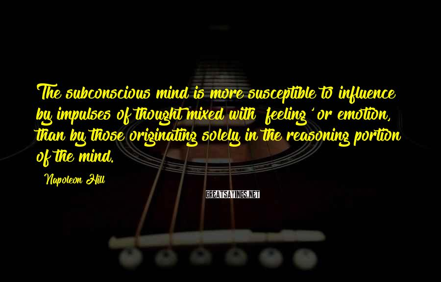Napoleon Hill Sayings: The subconscious mind is more susceptible to influence by impulses of thought mixed with 'feeling'