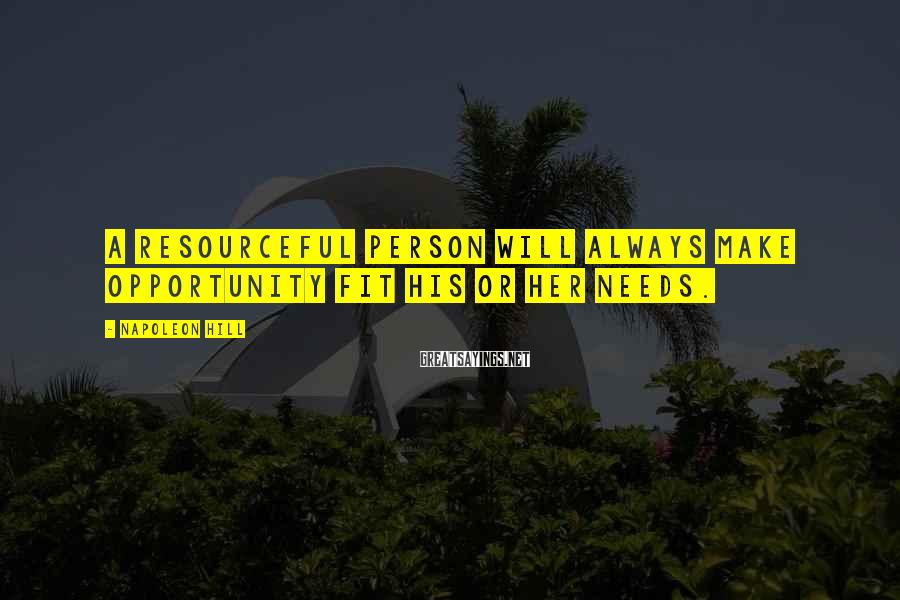 Napoleon Hill Sayings: A resourceful person will always make opportunity fit his or her needs.