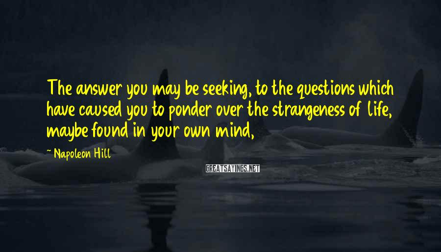 Napoleon Hill Sayings: The answer you may be seeking, to the questions which have caused you to ponder