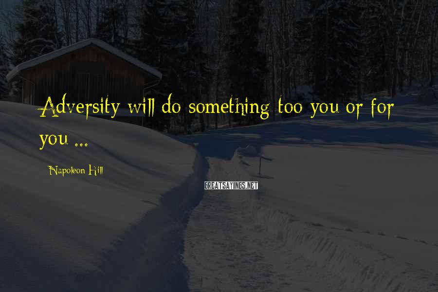 Napoleon Hill Sayings: Adversity will do something too you or for you ...