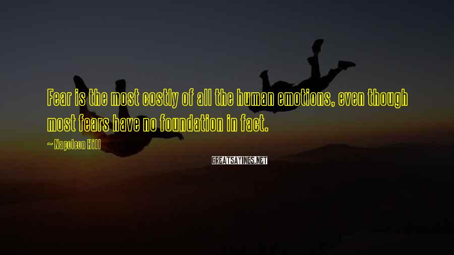 Napoleon Hill Sayings: Fear is the most costly of all the human emotions, even though most fears have