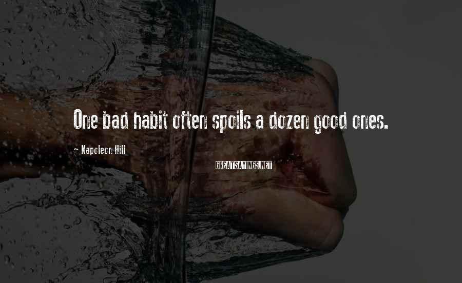 Napoleon Hill Sayings: One bad habit often spoils a dozen good ones.