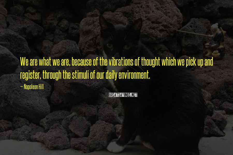 Napoleon Hill Sayings: We are what we are, because of the vibrations of thought which we pick up